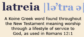 Latreia - A Koine Greek word found throughout the New Testament meaning worship through a lifestyle of service to God.